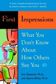 First Impressions - What You Don't Know About How Others See You ebook by Ann Demarais, Ph.D.,Valerie White, Ph.D.