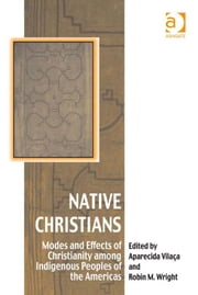 Native Christians - Modes and Effects of Christianity among Indigenous Peoples of the Americas ebook by Aparecida Vilaça,Professor Robin M Wright,Dr Afe Adogame,Dr Graham Harvey,Ms Ines Talamantez