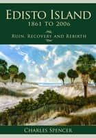 Edisto Island, 1861 to 2006 - Ruin, Recovery and Rebirth ebook by Charles Spencer