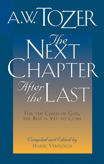 The Next Chapter After the Last - For the Child of God, the Best is Yet to Come ebook by A. W. Tozer