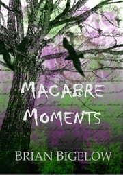 Macabre Moments ebook by Brian Bigelow