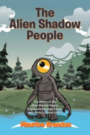 The Alien Shadow People - The Return of the Alien Shadow People Began with Revenge Intent, Altered by a Colony Crisis ebook by Maurice Brandon