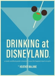 Drinking at Disneyland - A Totally Unofficial Guide to Boozing it Up at the Happiest Resort on Earth ebook by Heather McLane