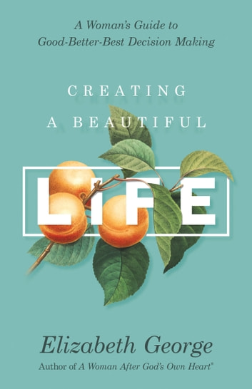 Creating a Beautiful Life - A Woman's Guide to Good-Better-Best Decision Making ebook by Elizabeth George