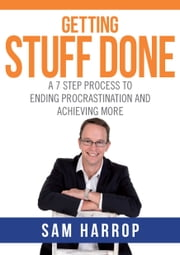 Getting Stuff Done - A 7 Step Process to Ending Procrastination and Achieving More ebook by Sam Harrop