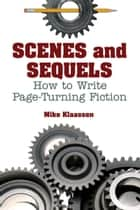 Scenes and Sequels - How to Write Page-Turning Fiction ebook by Mike Klaassen