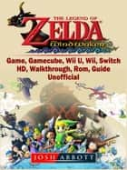 The Legend of Zelda The Wind Waker Game, Gamecube, Wii U, Wii, Switch, HD, Walkthrough, Rom, Guide Unofficial ebook by Josh Abbott