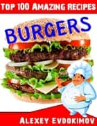 Top 100 Amazing Recipes Burgers ebook by Alexey Evdokimov