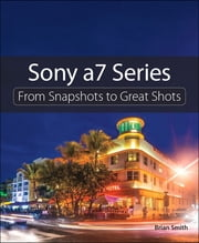 Sony a7 Series - From Snapshots to Great Shots ebook by Brian Smith