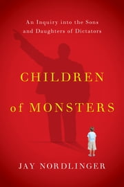 Children of Monsters - An Inquiry into the Sons and Daughters of Dictators ebook by Jay Nordlinger