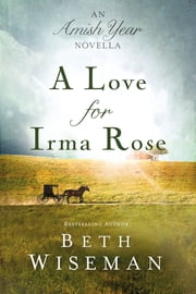 A Love for Irma Rose - An Amish Year Novella ebook by Beth Wiseman