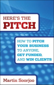 Here's the Pitch - How to Pitch Your Business to Anyone, Get Funded, and Win Clients ebook by Martin Soorjoo
