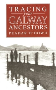 A Guide to Tracing your Galway Ancestors ebook by Peadar O'Dowd,eoin ryan