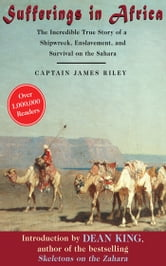 Sufferings in Africa - The Incredible True Story of a Shipwreck, Enslavement, and Survival on the Sahara ebook by James Riley