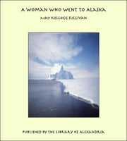 A Woman Who Went to Alaska ebook by May Kellogg Sullivan