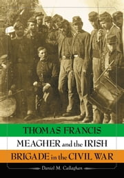 Thomas Francis Meagher and the Irish Brigade in the Civil War ebook by Daniel M. Callaghan
