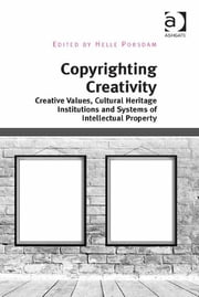 Copyrighting Creativity - Creative Values, Cultural Heritage Institutions and Systems of Intellectual Property ebook by Professor Helle Porsdam