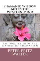 Shamanic Wisdom Meets the Western Mind: An Inquiry into the Nature of Shamanism ebook by Peter Fritz Walter