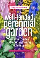 The Well-Tended Perennial Garden - The Essential Guide to Planting and Pruning Techniques, Third Edition ebook by Tracy DiSabato-Aust