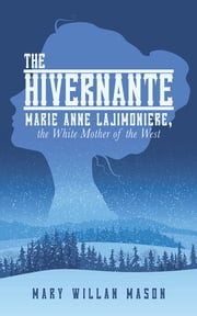 The Hivernante - Marie Anne Lajimoniere, the White Mother of the West ebook by Mary Willan Mason