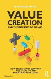 Value Creation and the Internet of Things - How the Behavior Economy will Shape the 4th Industrial Revolution ebook by Alexander Manu