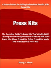 Press Kits - The Complete Guide To Press Kits That's Stuffed With Techniques for Getting Professional Results With Band Press Kits, Movie Press Kits, Online Press Kits, Media Kits and Electronic Press Kits ebook by Ebony Pierce