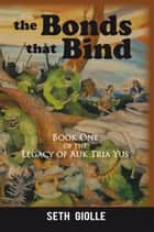 The Bonds that Bind - Book One of the Legacy of Auk Tria Yus ebook by Seth Giolle