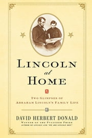 Lincoln at Home - Two Glimpses of Abraham Lincoln's Family Life ebook by David Herbert Donald