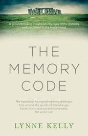 The Memory Code - The traditional Aboriginal memory technique that unlocks the secrets of Stonehenge, Easter Island and ancient monuments the world over ebook by Lynne Kelly