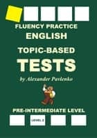 English, Topic-Based Tests, Pre-Intermediate Level, Fluency Practice ebook by Alexander Pavlenko