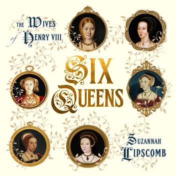 Six Queens - The Wives of Henry VIII eBook by Suzannah Lipscomb