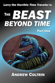 The Beast Beyond Time, Part One - Larry the Horrible Time Traveler, #1.1 ebook by Andrew Coltrin