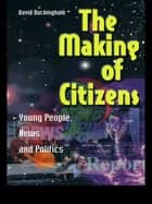 The Making of Citizens - Young People, News and Politics ebook by David Buckingham