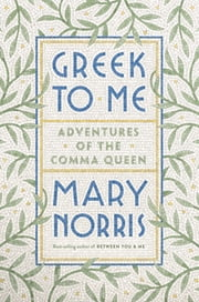 Greek to Me: Adventures of the Comma Queen ebook by Mary Norris
