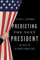 Predicting the Next President - The Keys to the White House ebook by Allan J. Lichtman