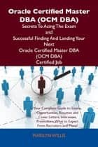 Oracle Certified Master DBA (OCM DBA) Secrets To Acing The Exam and Successful Finding And Landing Your Next Oracle Certified Master DBA (OCM DBA) Certified Job ebook by Willis Marilyn