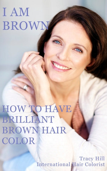 I Am Brown! How to Have Brilliant Brown Hair Color ebook by Tracy Hill