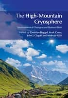 The High-Mountain Cryosphere - Environmental Changes and Human Risks ebook by Christian Huggel, Mark Carey, John J. Clague,...