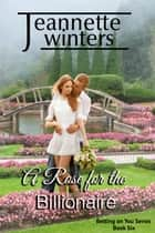 A Rose For The Billionaire - Betting On You Series: Book Six ebook by Jeannette Winters