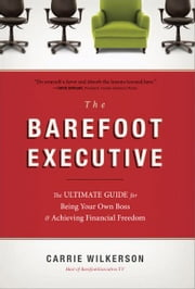 The Barefoot Executive - The Ultimate Guide for Being Your Own Boss and Achieving Financial Freedom ebook by Carrie Wilkerson