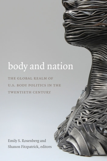 Body and Nation - The Global Realm of U.S. Body Politics in the Twentieth Century ebook by