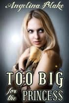 Too Big for the Princess ebook by Angelina Blake