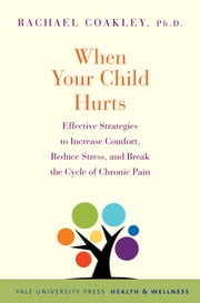When Your Child Hurts - Effective Strategies to Increase Comfort, Reduce Stress, and Break the Cycle of Chronic Pain ebook by Rachael Coakley