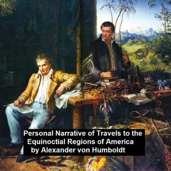 Personal Narrative of Travels to th Equinoctial Regions of America ebook by Alexander Von Humboldt
