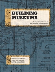 Building Museums: A Handbook for Small and Midsize Organizations ebook by Robert Herskovitz,Timothy Glines,David Grabitske