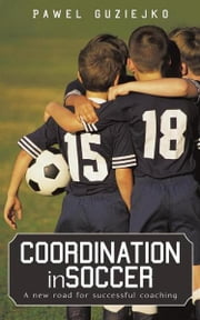 Coordination in Soccer - A new road for successful coaching ebook by Pawel Guziejko