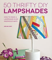 50 Thrifty DIY Lampshades - How to Make a Lampshade in 50 Ingenious Ways ebook by Adeline Lobut