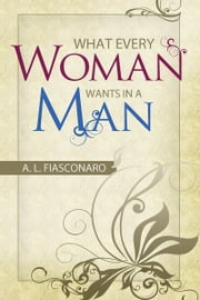 What Every Woman Wants in a Man ebook by A. L. Fiasconaro