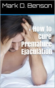 How to Cure Premature Ejaculation ebook by Mark D. Benson