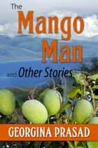 The Mango Man and Other Stories ebook by Georgina Prasad